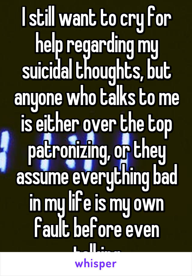 I still want to cry for help regarding my suicidal thoughts, but anyone who talks to me is either over the top patronizing, or they assume everything bad in my life is my own fault before even talking