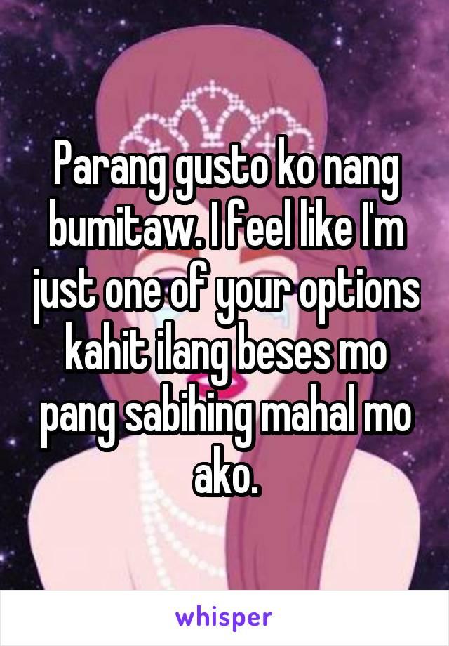 Parang gusto ko nang bumitaw. I feel like I'm just one of your options kahit ilang beses mo pang sabihing mahal mo ako.
