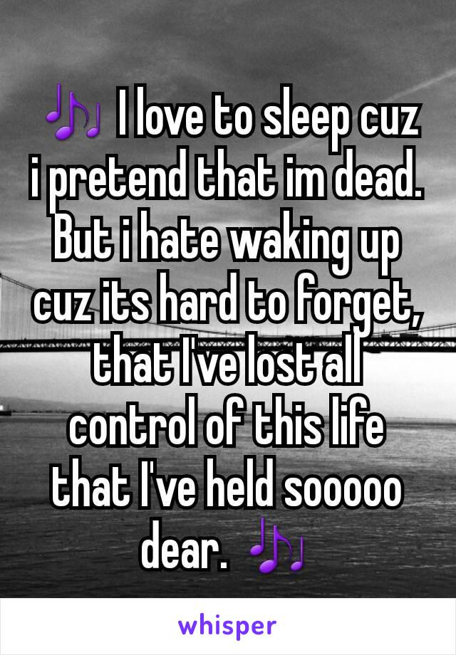 🎶 I love to sleep cuz i pretend that im dead. But i hate waking up cuz its hard to forget, that I've lost all control of this life that I've held sooooo dear. 🎶