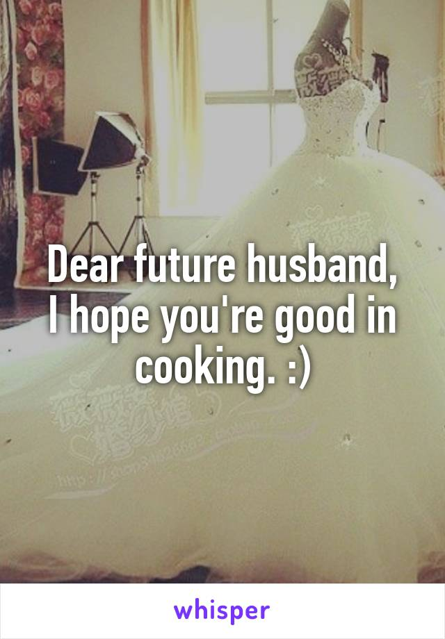 Dear future husband, I hope you're good in cooking. :)