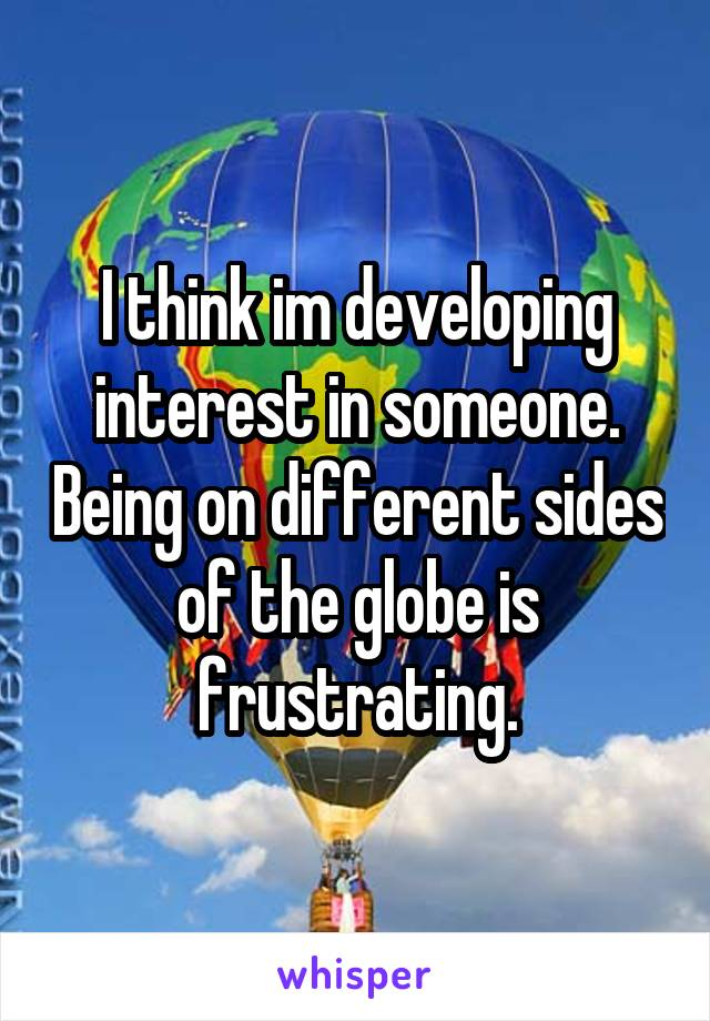 I think im developing interest in someone. Being on different sides of the globe is frustrating.