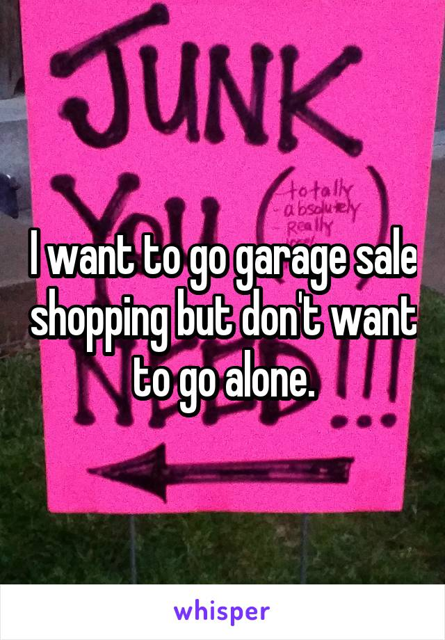 I want to go garage sale shopping but don't want to go alone.
