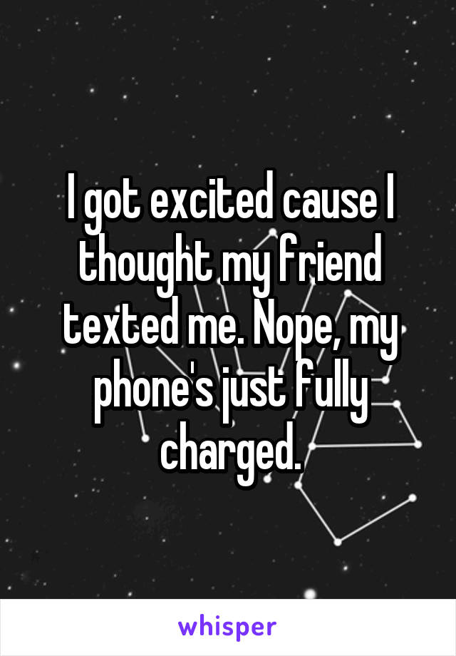 I got excited cause I thought my friend texted me. Nope, my phone's just fully charged.