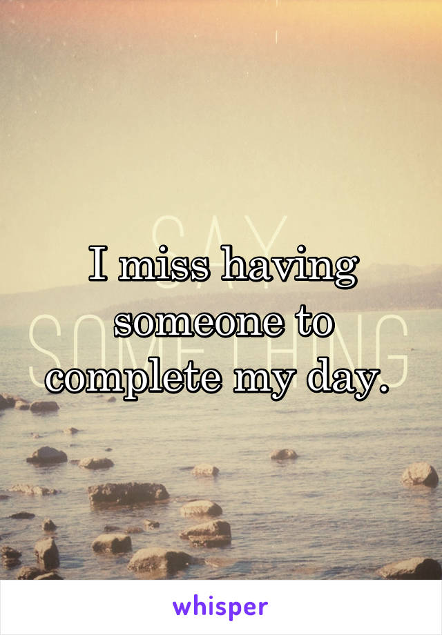 I miss having someone to complete my day.