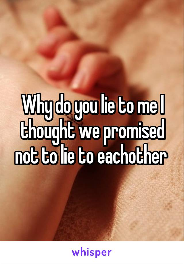 Why do you lie to me I thought we promised not to lie to eachother