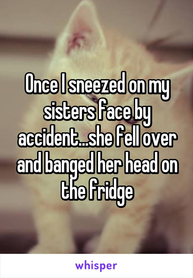 Once I sneezed on my sisters face by accident...she fell over and banged her head on the fridge