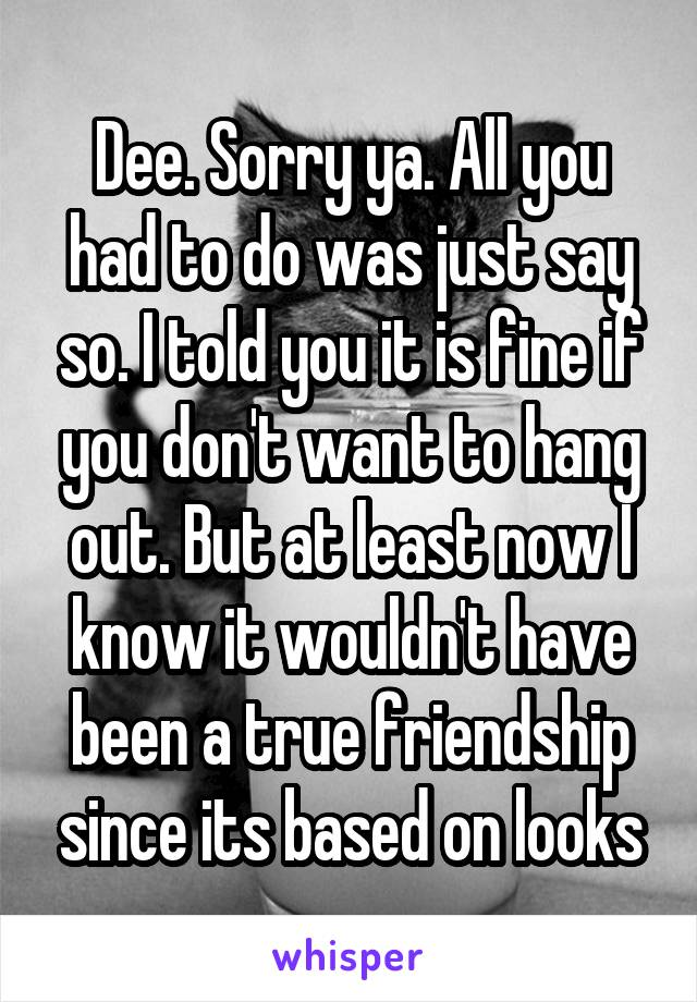 Dee. Sorry ya. All you had to do was just say so. I told you it is fine if you don't want to hang out. But at least now I know it wouldn't have been a true friendship since its based on looks