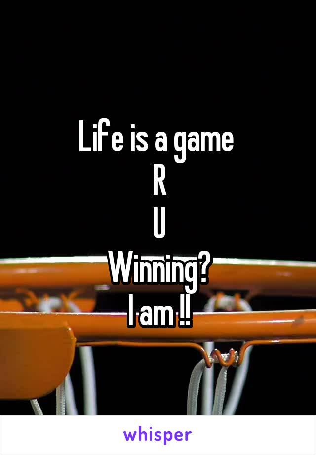 Life is a game  R U Winning? I am !!