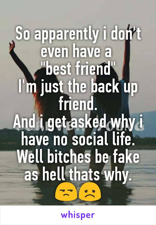 """So apparently i don't even have a  """"best friend"""" I'm just the back up friend. And i get asked why i have no social life. Well bitches be fake as hell thats why. 😒😞"""