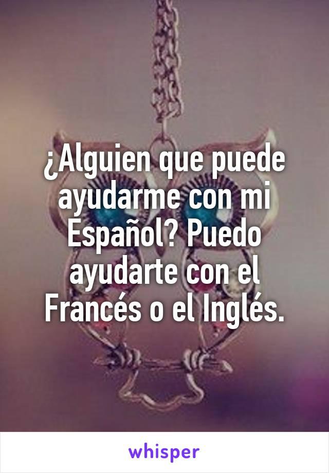 ¿Alguien que puede ayudarme con mi Español? Puedo ayudarte con el Francés o el Inglés.
