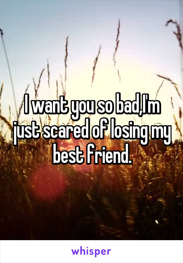 I want you so bad,I'm just scared of losing my best friend.