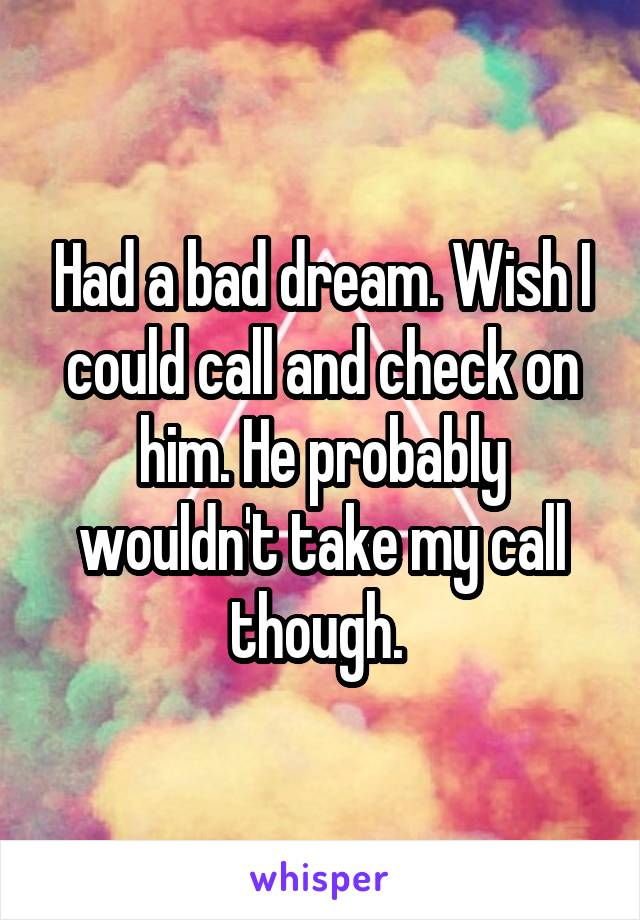 Had a bad dream. Wish I could call and check on him. He probably wouldn't take my call though.