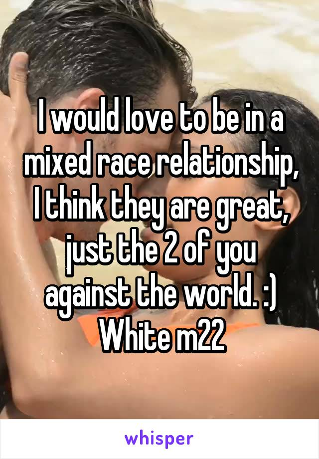 I would love to be in a mixed race relationship, I think they are great, just the 2 of you against the world. :) White m22