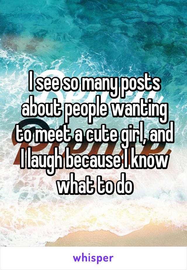 I see so many posts about people wanting to meet a cute girl, and I laugh because I know what to do