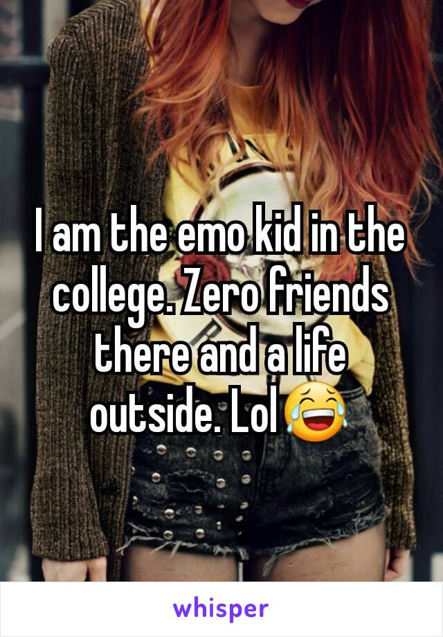 I am the emo kid in the college. Zero friends there and a life outside. Lol😂