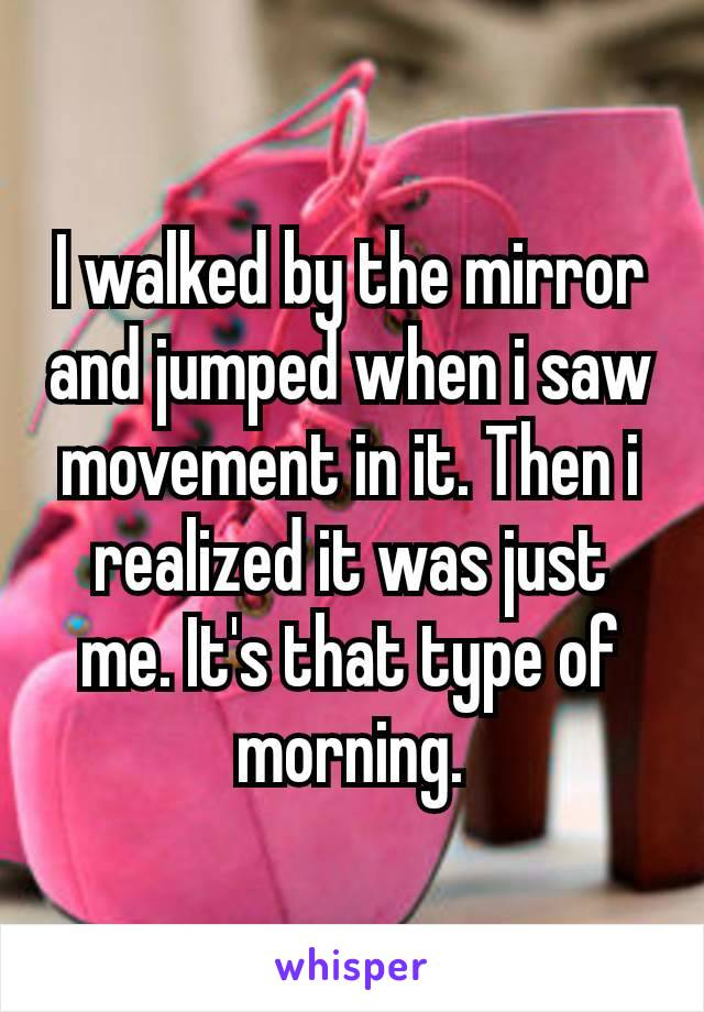 I walked by the mirror and jumped when i saw movement in it. Then i realized it was just me. It's that type​ of morning.