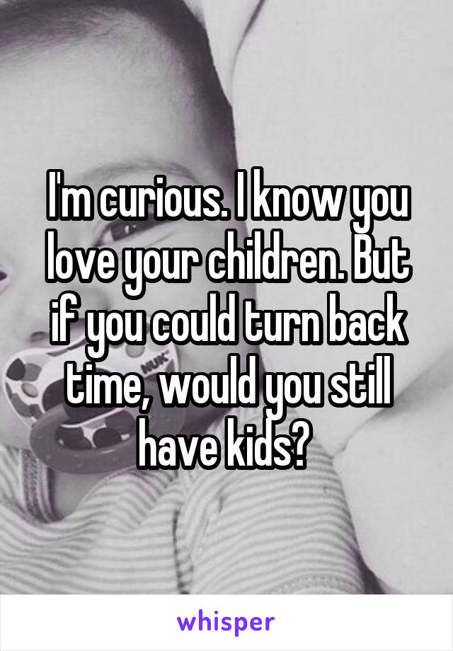 I'm curious. I know you love your children. But if you could turn back time, would you still have kids?
