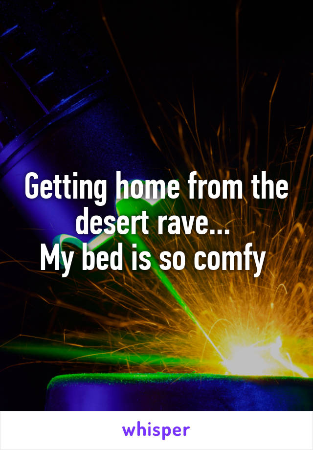 Getting home from the desert rave...  My bed is so comfy