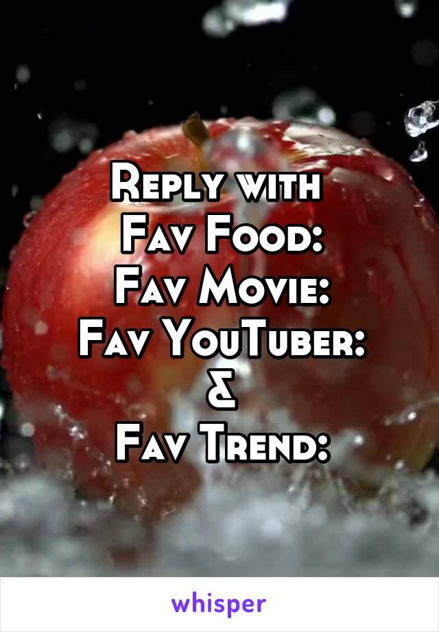 Reply with  Fav Food: Fav Movie: Fav YouTuber: & Fav Trend: