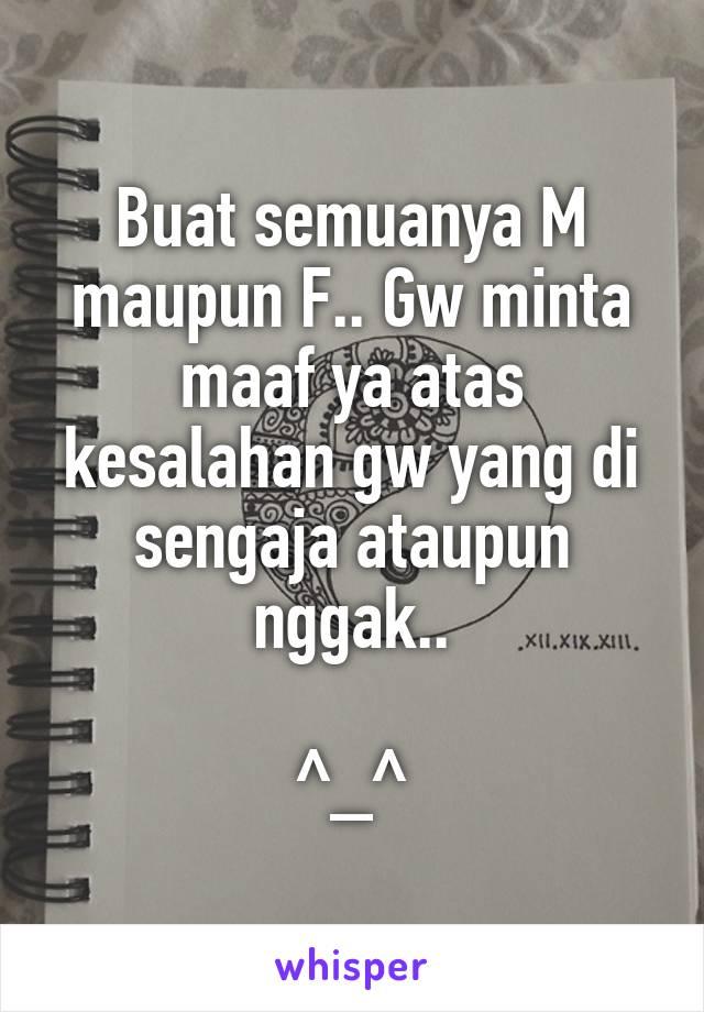 Buat semuanya M maupun F.. Gw minta maaf ya atas kesalahan gw yang di sengaja ataupun nggak..  ^_^