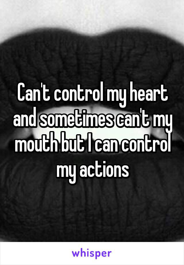 Can't control my heart and sometimes can't my mouth but I can control my actions