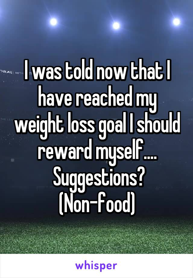 I was told now that I have reached my weight loss goal I should reward myself....  Suggestions? (Non-food)