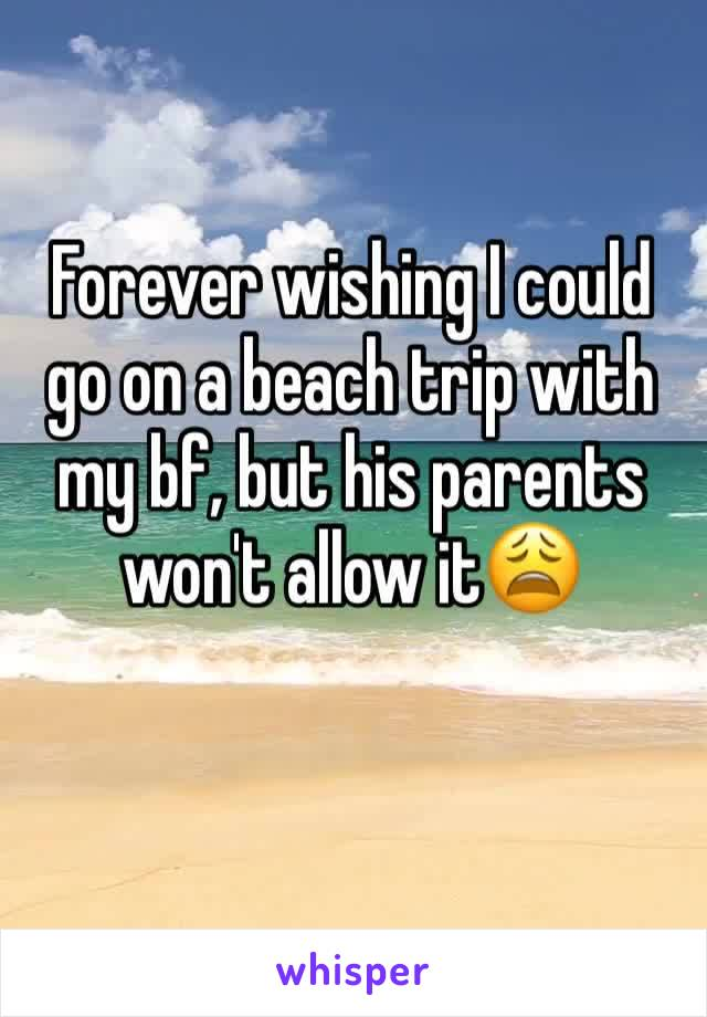 Forever wishing I could go on a beach trip with my bf, but his parents won't allow it😩