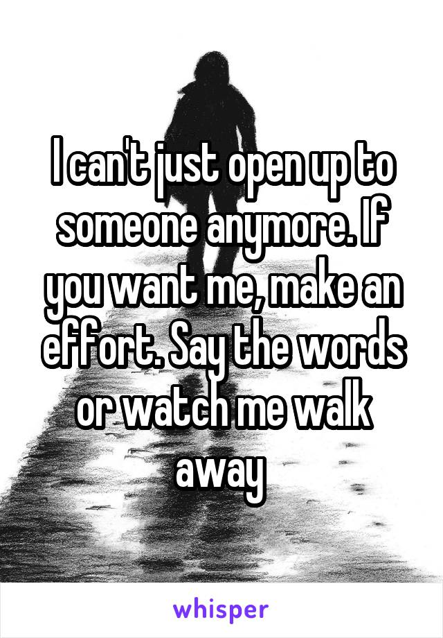 I can't just open up to someone anymore. If you want me, make an effort. Say the words or watch me walk away