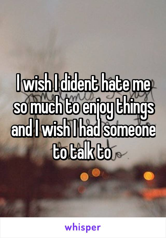 I wish I dident hate me so much to enjoy things and I wish I had someone to talk to