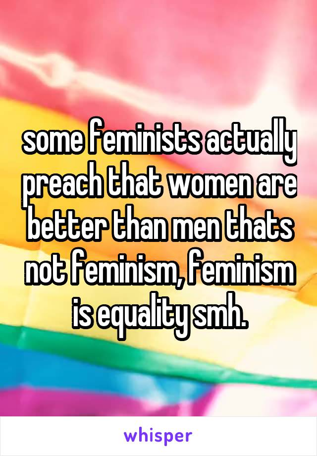 some feminists actually preach that women are better than men thats not feminism, feminism is equality smh.