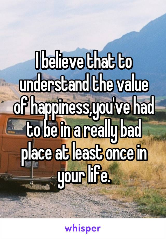 I believe that to understand the value of happiness,you've had to be in a really bad place at least once in your life.