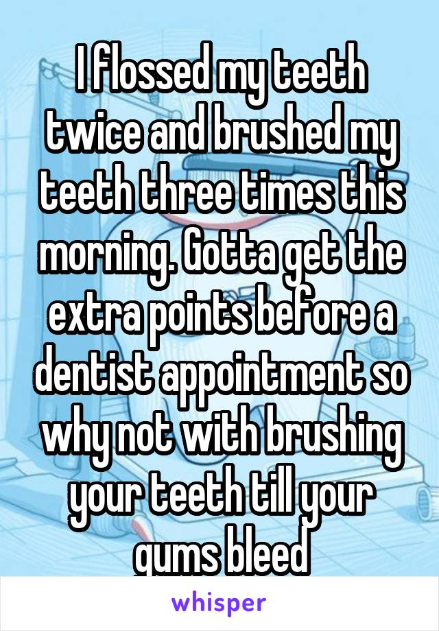 I flossed my teeth twice and brushed my teeth three times this morning. Gotta get the extra points before a dentist appointment so why not with brushing your teeth till your gums bleed