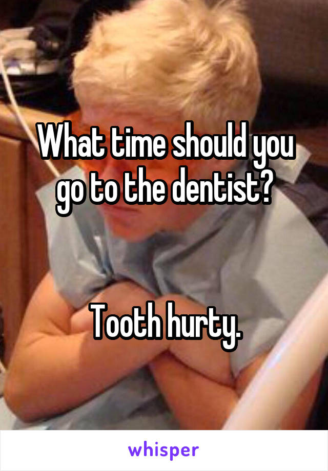 What time should you go to the dentist?   Tooth hurty.