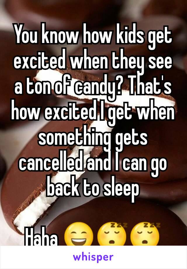You know how kids get excited when they see a ton of candy? That's how excited I get when something gets cancelled and I can go back to sleep  Haha 😄😴😴