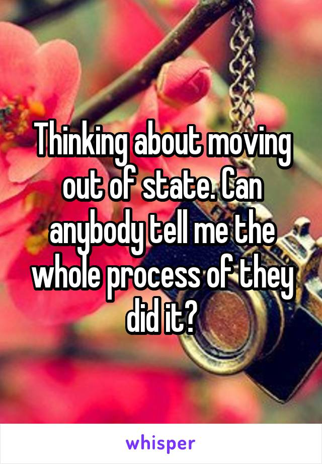 Thinking about moving out of state. Can anybody tell me the whole process of they did it?
