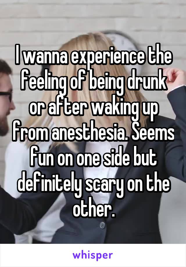 I wanna experience the feeling of being drunk or after waking up from anesthesia. Seems fun on one side but definitely scary on the other.