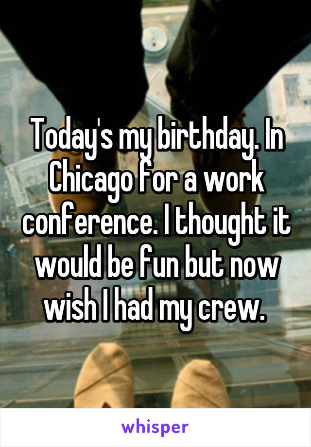 Today's my birthday. In Chicago for a work conference. I thought it would be fun but now wish I had my crew.