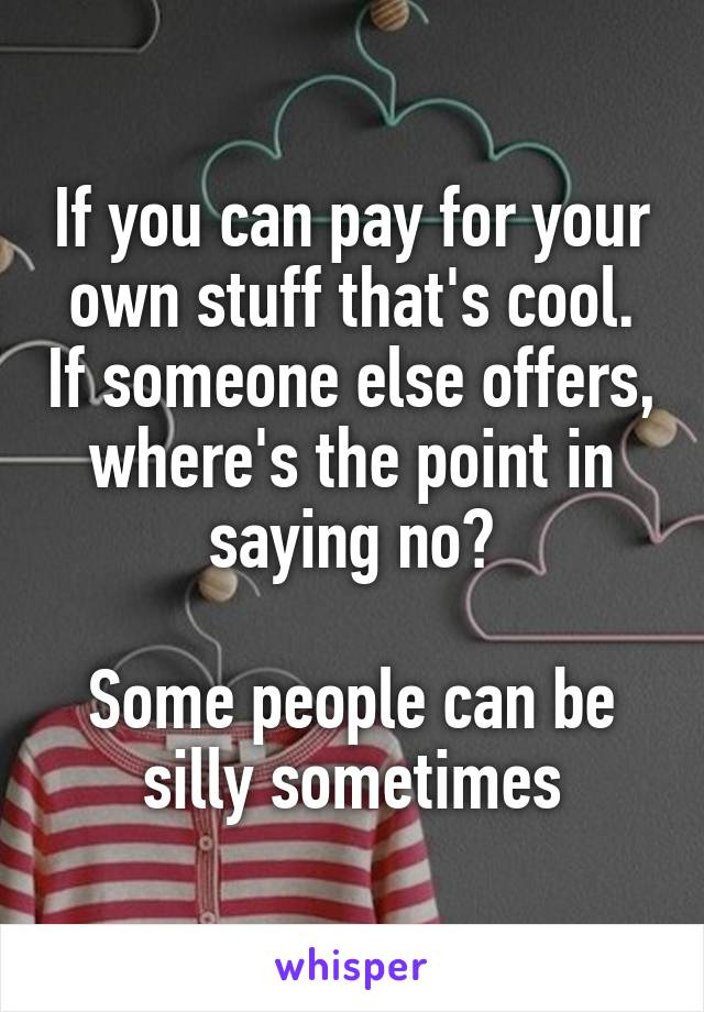 If you can pay for your own stuff that's cool. If someone else offers, where's the point in saying no?  Some people can be silly sometimes