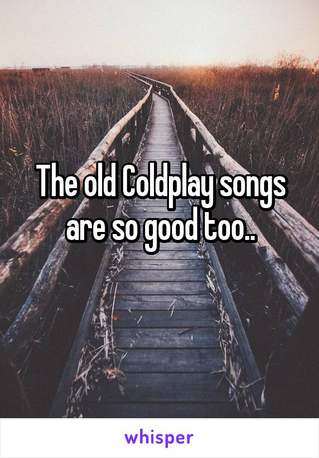 The old Coldplay songs are so good too..