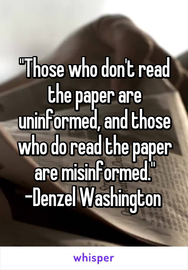 """Those who don't read the paper are uninformed, and those who do read the paper are misinformed."" -Denzel Washington"