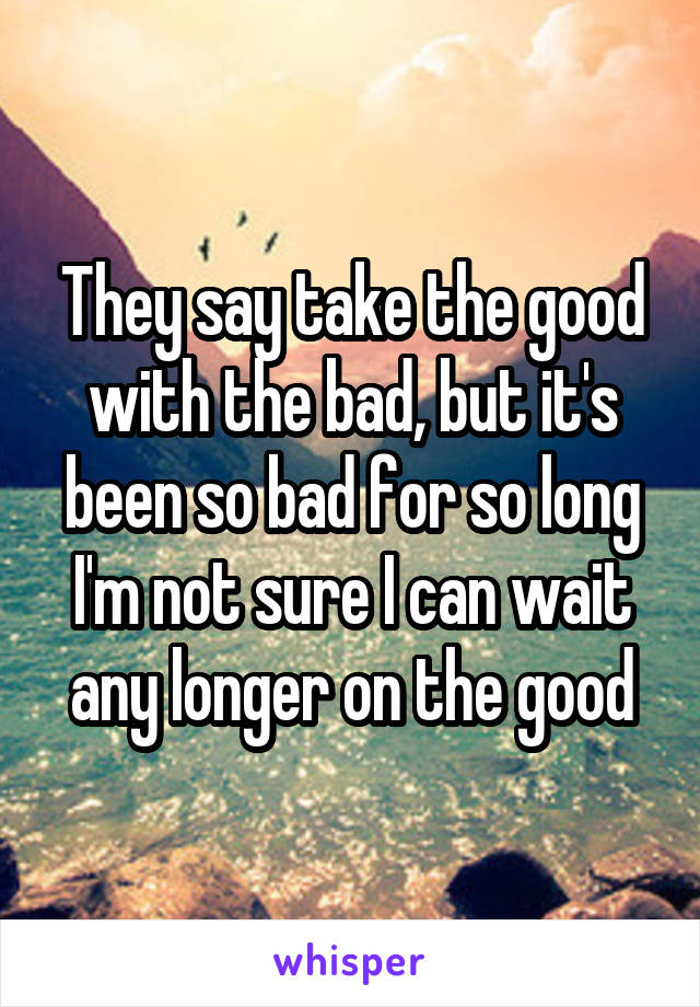 They say take the good with the bad, but it's been so bad for so long I'm not sure I can wait any longer on the good