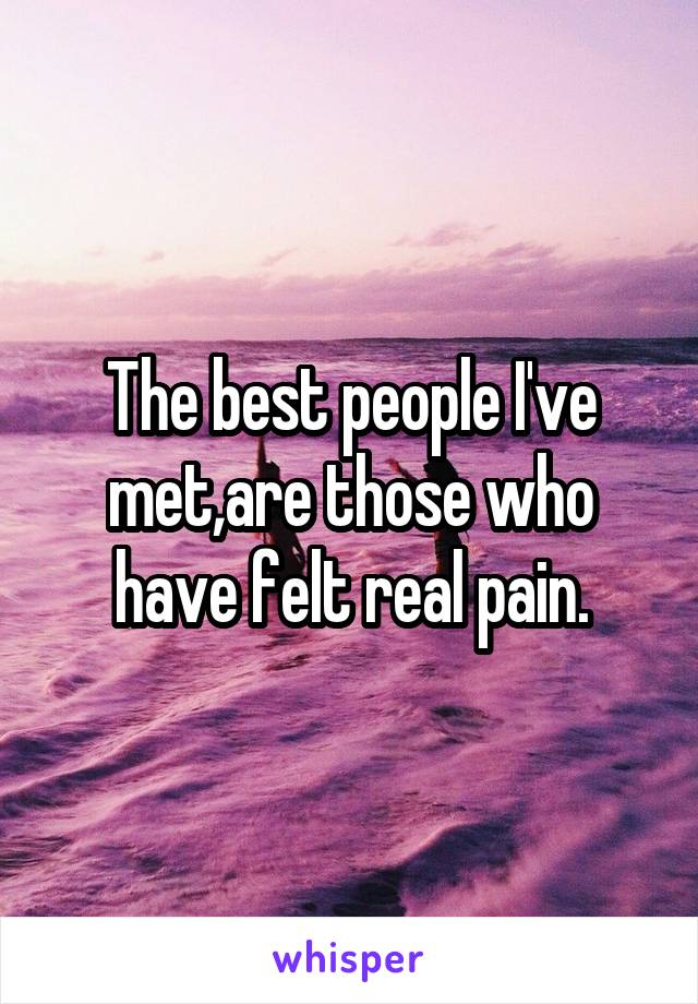 The best people I've met,are those who have felt real pain.