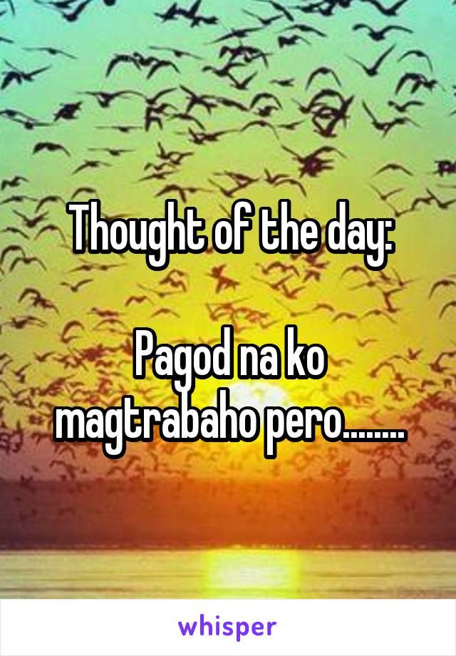 Thought of the day:  Pagod na ko magtrabaho pero........