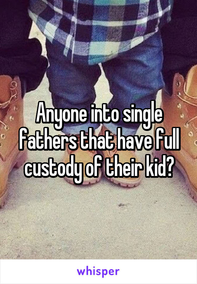 Anyone into single fathers that have full custody of their kid?