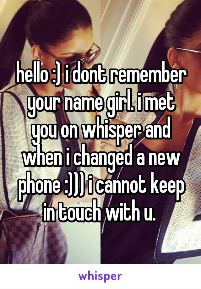 hello :) i dont remember your name girl. i met you on whisper and when i changed a new phone :))) i cannot keep in touch with u.