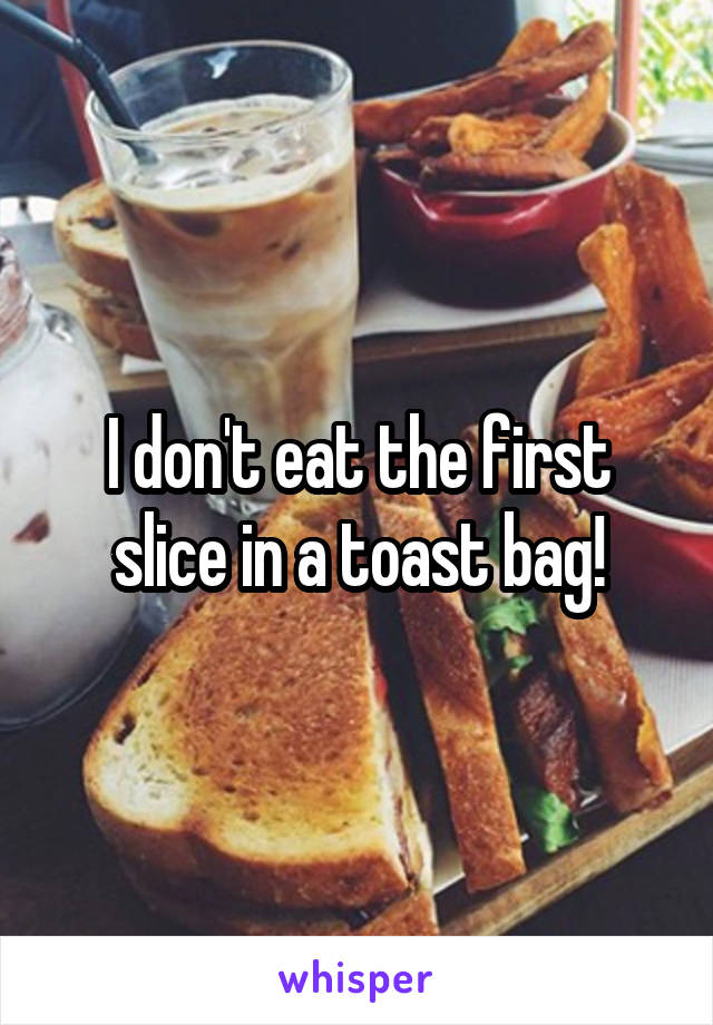 I don't eat the first slice in a toast bag!