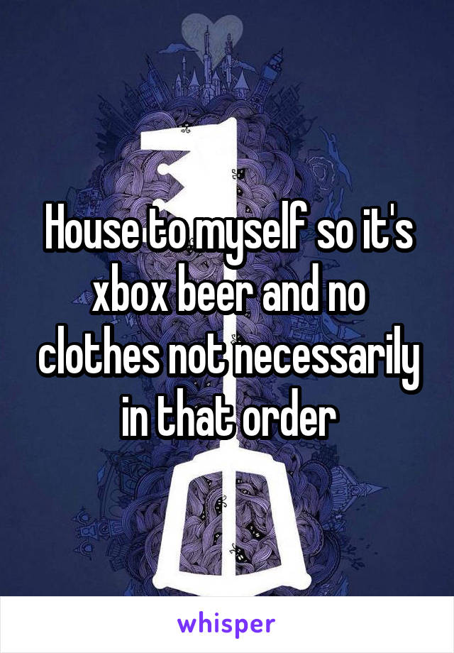 House to myself so it's xbox beer and no clothes not necessarily in that order