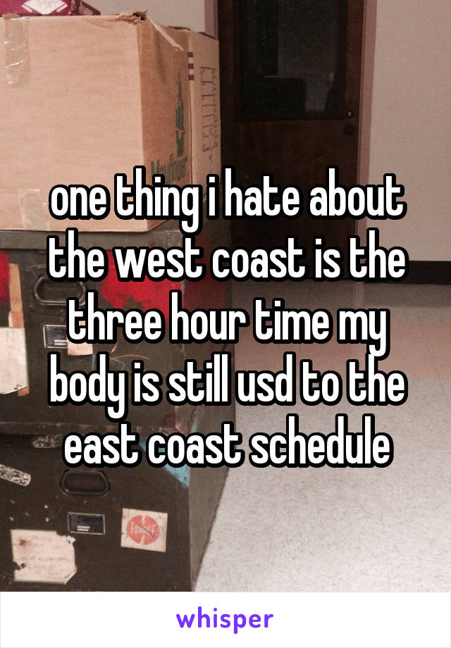 one thing i hate about the west coast is the three hour time my body is still usd to the east coast schedule