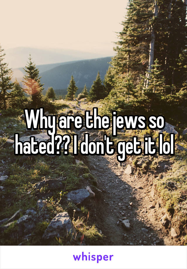 Why are the jews so hated?? I don't get it lol