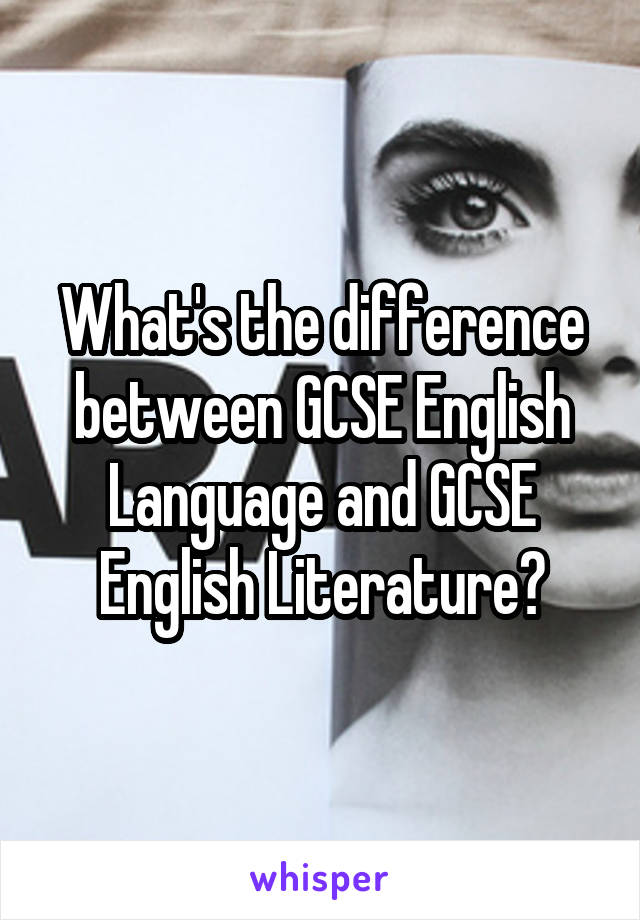 What's the difference between GCSE English Language and GCSE English Literature?
